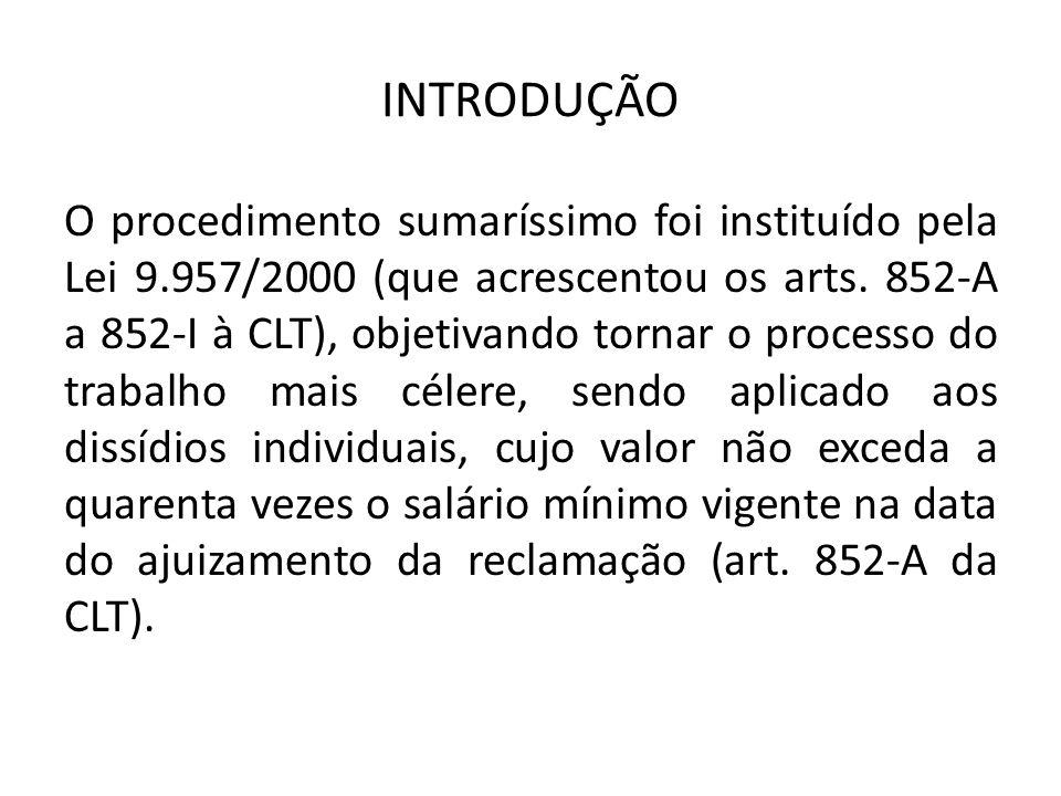 INTRODUÇÃO O procedimento sumaríssimo foi instituído pela Lei 9.957/2000 (que acrescentou os arts. 852-A a 852-I à CLT), objetivando tornar o processo
