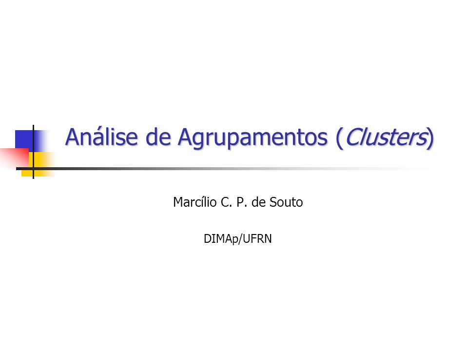 Análise de Agrupamentos (Clusters) Marcílio C. P. de Souto DIMAp/UFRN
