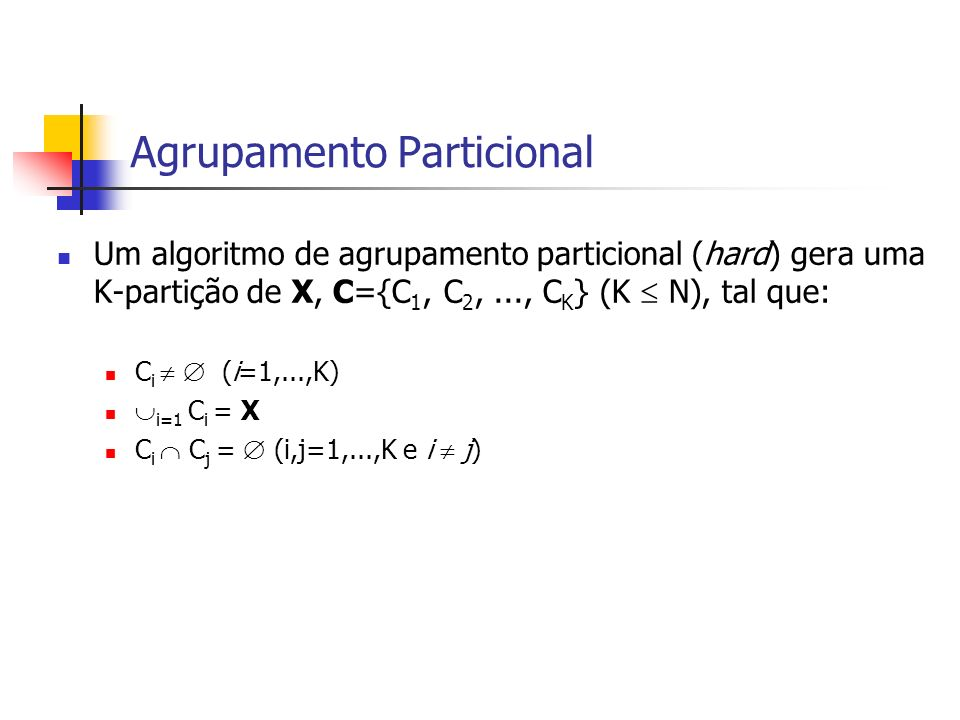 Agrupamento Particional Um algoritmo de agrupamento particional (hard) gera uma K-partição de X, C={C 1, C 2,..., C K } (K N), tal que: C i (i=1,...,K