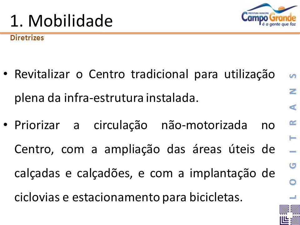 1. Mobilidade Revitalizar o Centro tradicional para utilização plena da infra-estrutura instalada. Priorizar a circulação não-motorizada no Centro, co