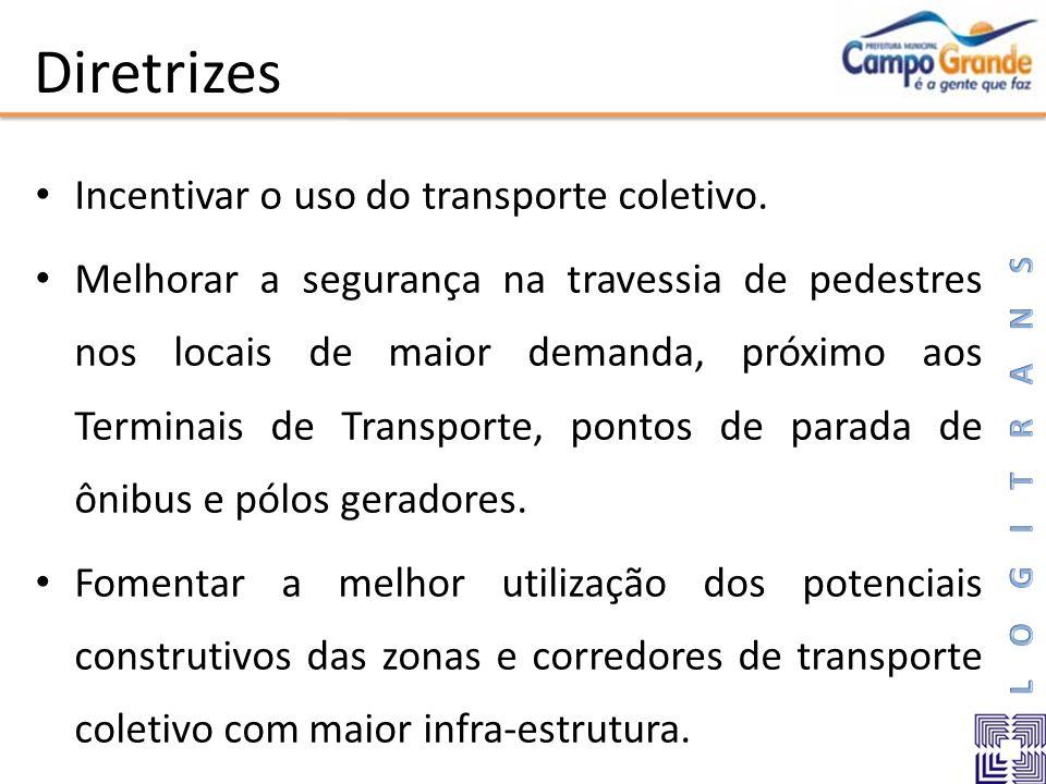 Diretrizes Incentivar o uso do transporte coletivo. Melhorar a segurança na travessia de pedestres nos locais de maior demanda, próximo aos Terminais