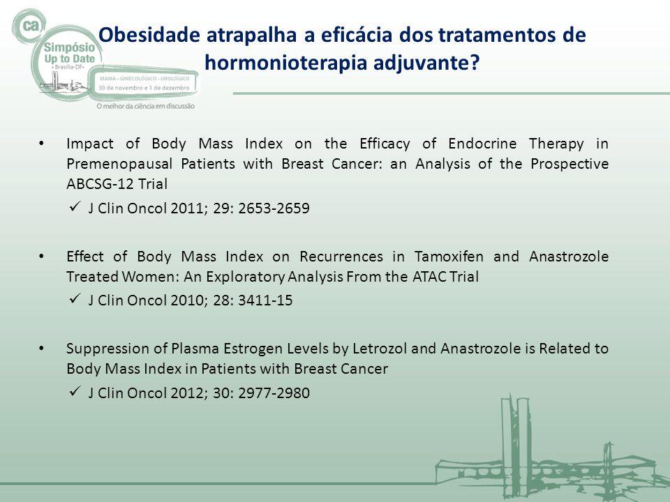 Impact of Body Mass Index on the Efficacy of Endocrine Therapy in Premenopausal Patients with Breast Cancer: an Analysis of the Prospective ABCSG-12 Trial 1803 mulheres pré-menopausa com ca de mama estadio I-II Randomizadas para Goserelina + Tamoxifen/Anastrozol Para mulheres em anastrozol, obesas tiveram pior SLP e SG que mais magras Sem mudança em SLP ou SG em mulheres obesas em uso de Tamoxifen J Clin Oncol 2011; 29: 2653-2659