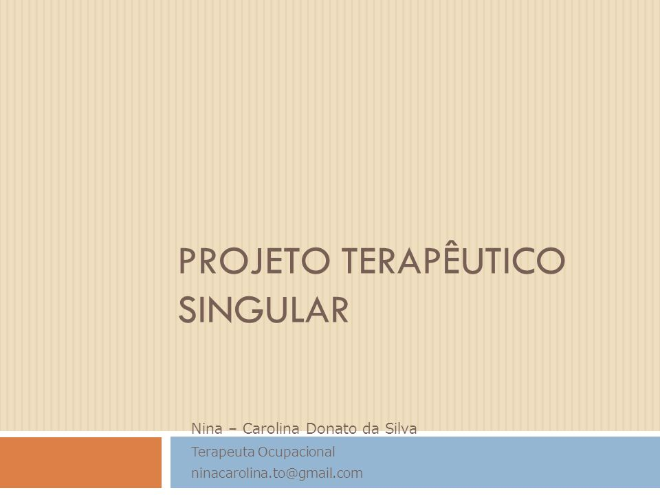 PROJETO TERAPÊUTICO SINGULAR Nina – Carolina Donato da Silva Terapeuta Ocupacional ninacarolina.to@gmail.com
