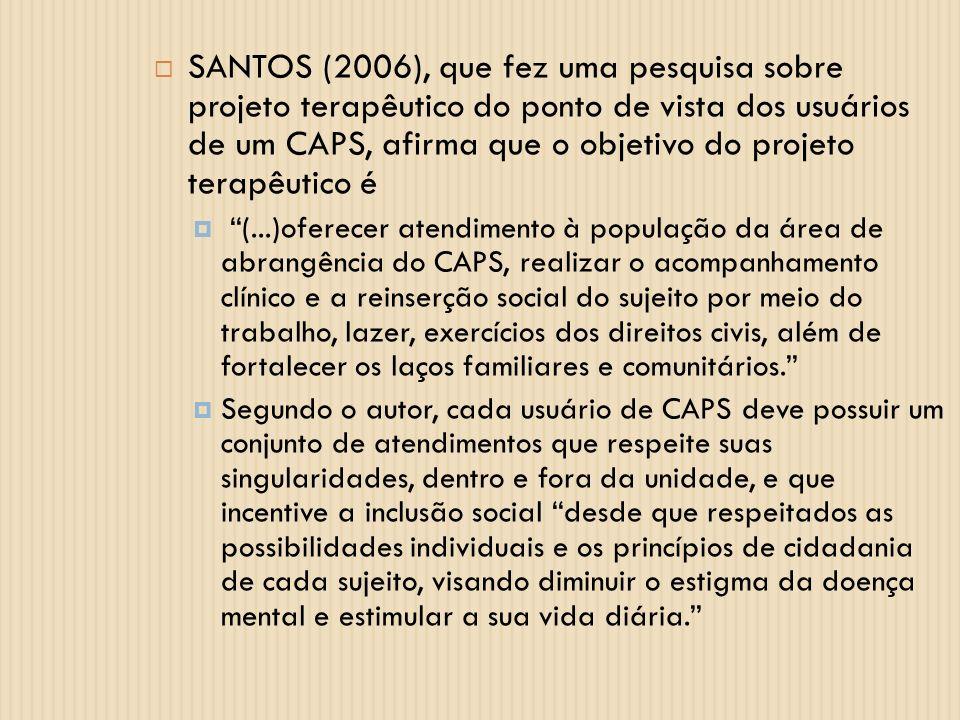 SANTOS (2006), que fez uma pesquisa sobre projeto terapêutico do ponto de vista dos usuários de um CAPS, afirma que o objetivo do projeto terapêutico