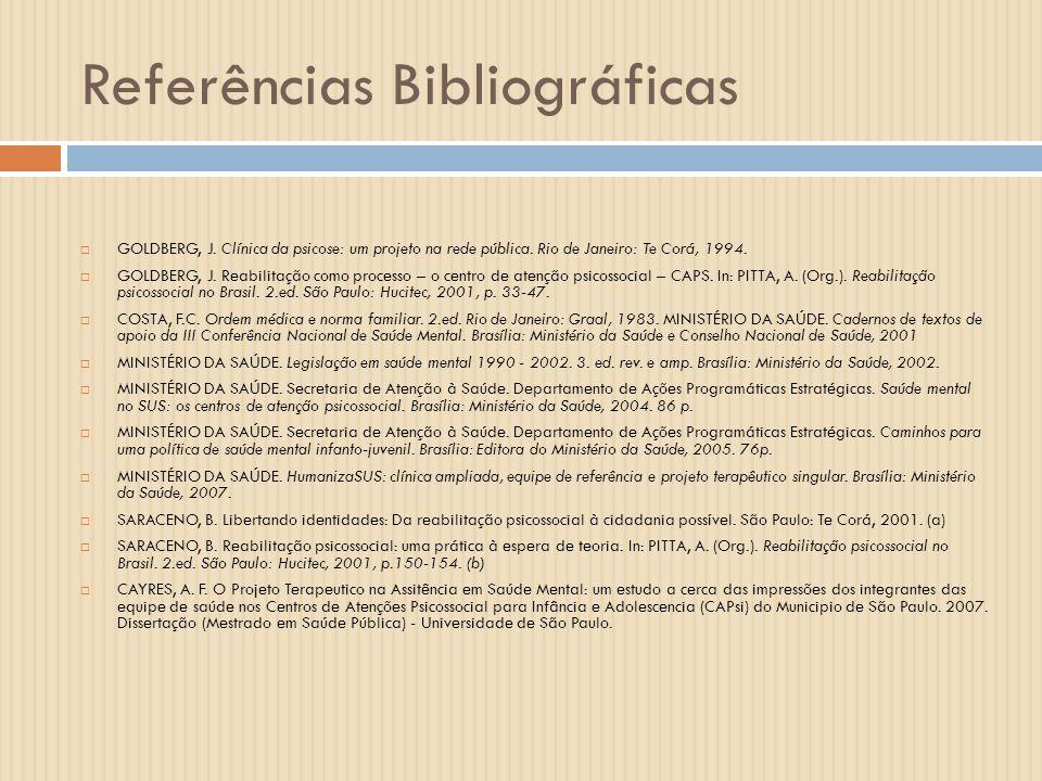 Referências Bibliográficas GOLDBERG, J. Clínica da psicose: um projeto na rede pública. Rio de Janeiro: Te Corá, 1994. GOLDBERG, J. Reabilitação como