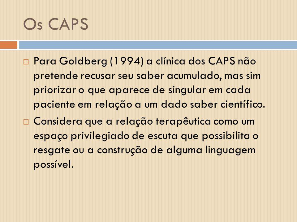 Os CAPS Para Goldberg (1994) a clínica dos CAPS não pretende recusar seu saber acumulado, mas sim priorizar o que aparece de singular em cada paciente
