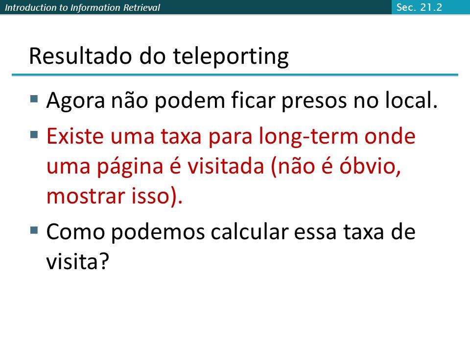 Introduction to Information Retrieval Teleporting Em um beco sem saida, salta aleatóriamente para uma pág. Web. Em todo final non-dead, com probabilid