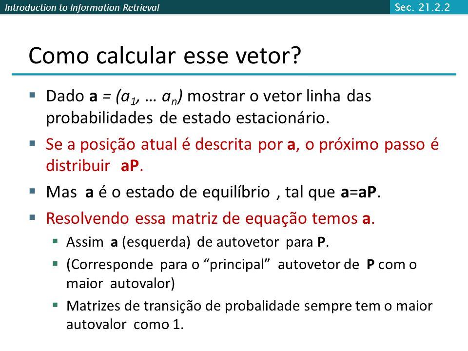 Introduction to Information Retrieval Exemplo do estado estável O estado estacionário parece um vetor de probabilidade a = (a 1, … a n ): a i é a prob