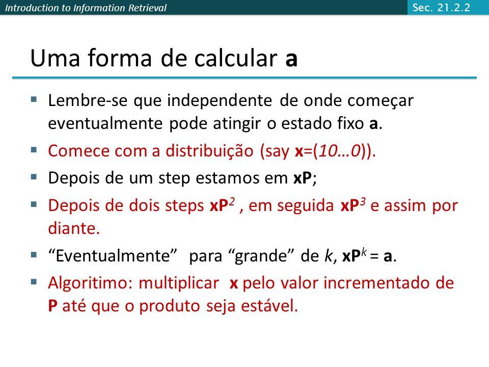 Introduction to Information Retrieval Como calcular esse vetor? Dado a = (a 1, … a n ) mostrar o vetor linha das probabilidades de estado estacionário