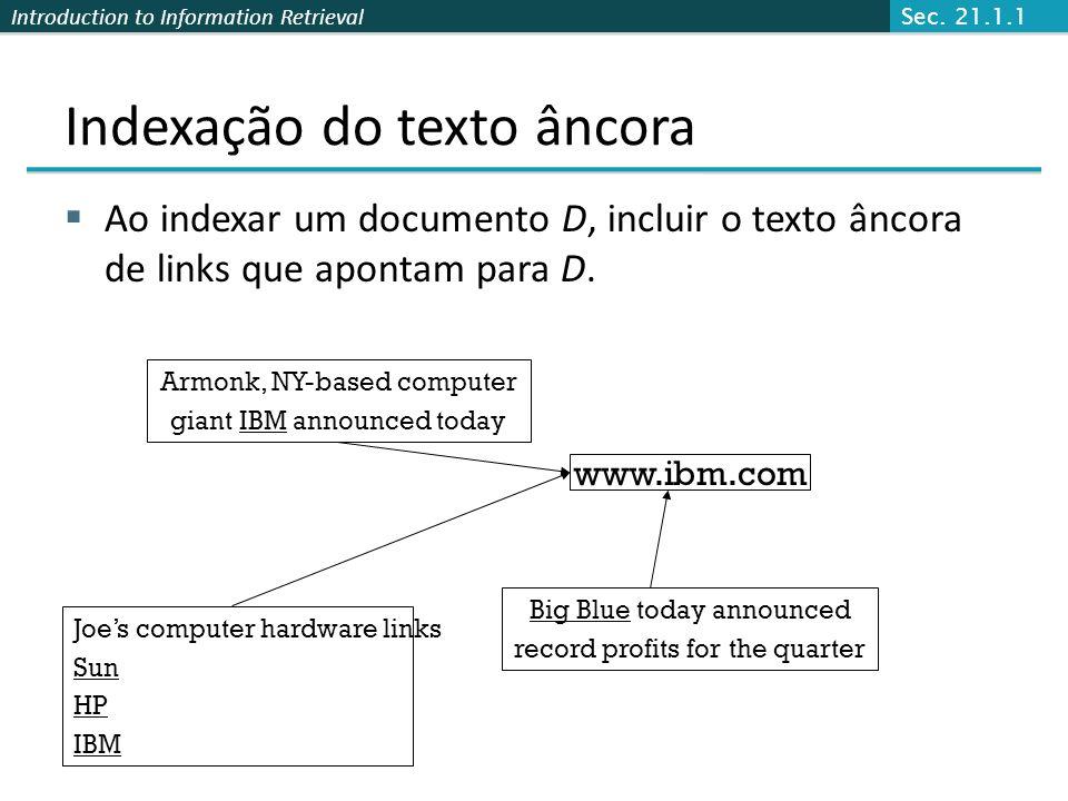 Introduction to Information Retrieval Indexação do texto âncora Ao indexar um documento D, incluir o texto âncora de links que apontam para D.