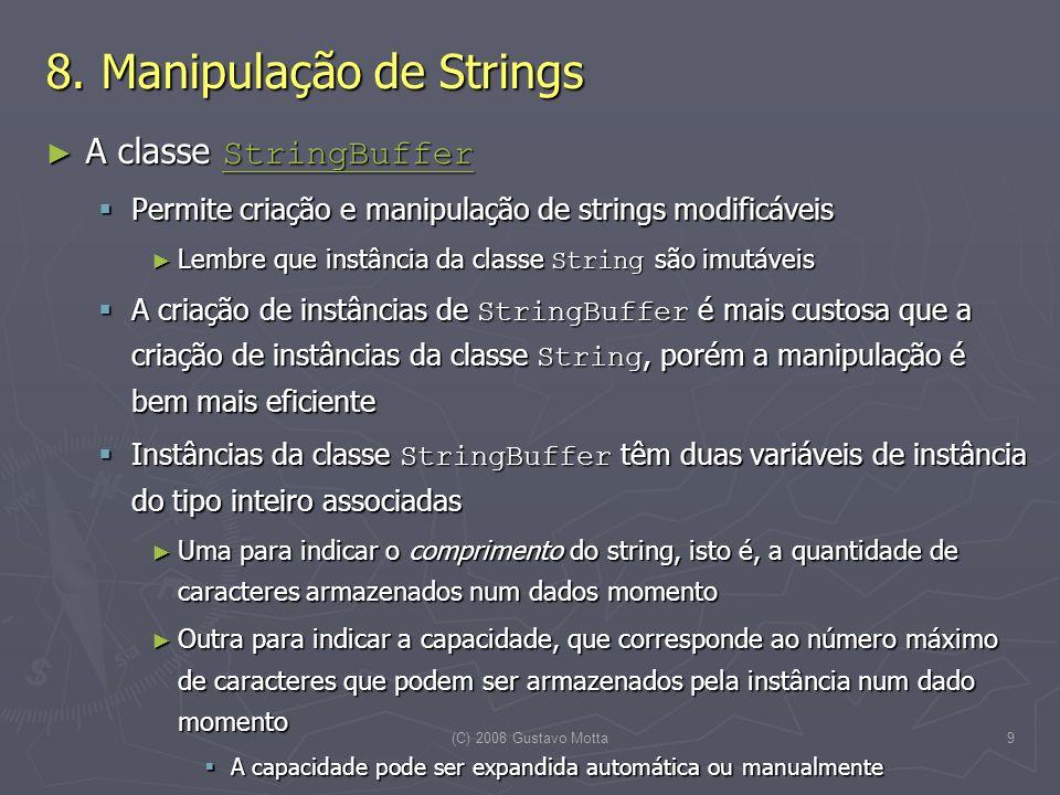(C) 2008 Gustavo Motta9 8. Manipulação de Strings A classe StringBuffer A classe StringBuffer StringBuffer Permite criação e manipulação de strings mo