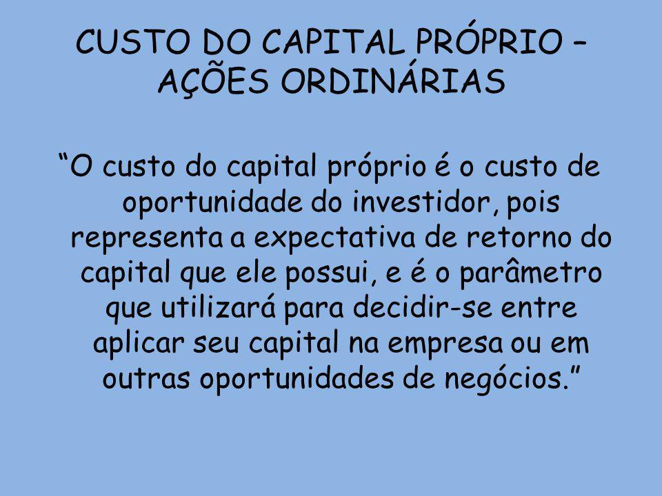 CUSTO DO CAPITAL PRÓPRIO – AÇÕES ORDINÁRIAS O custo do capital próprio é o custo de oportunidade do investidor, pois representa a expectativa de retor