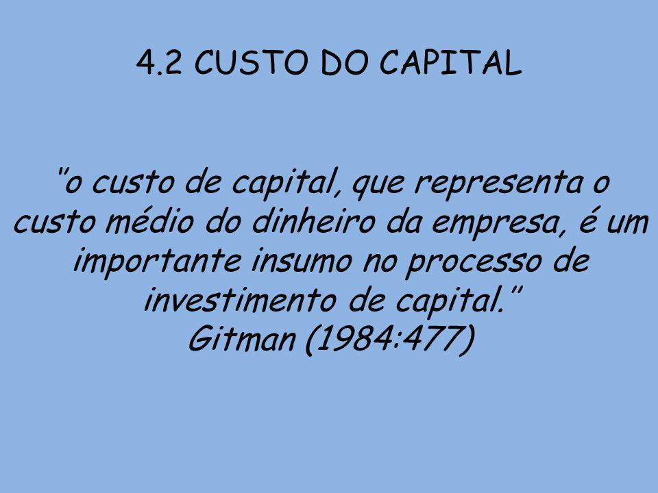4.2 CUSTO DO CAPITAL o custo de capital, que representa o custo médio do dinheiro da empresa, é um importante insumo no processo de investimento de ca