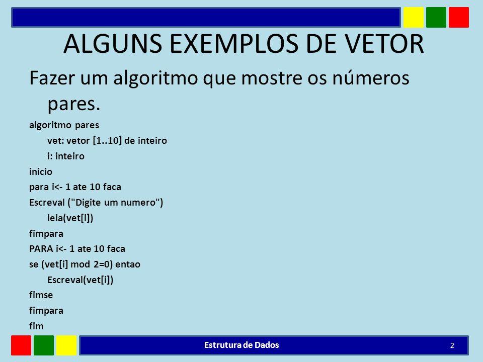 ALGUNS EXEMPLOS DE VETOR Fazer um algoritmo que mostre os números pares. algoritmo pares vet: vetor [1..10] de inteiro i: inteiro inicio para i<- 1 at