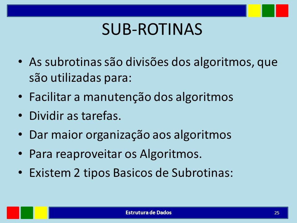 SUB-ROTINAS As subrotinas são divisões dos algoritmos, que são utilizadas para: Facilitar a manutenção dos algoritmos Dividir as tarefas. Dar maior or