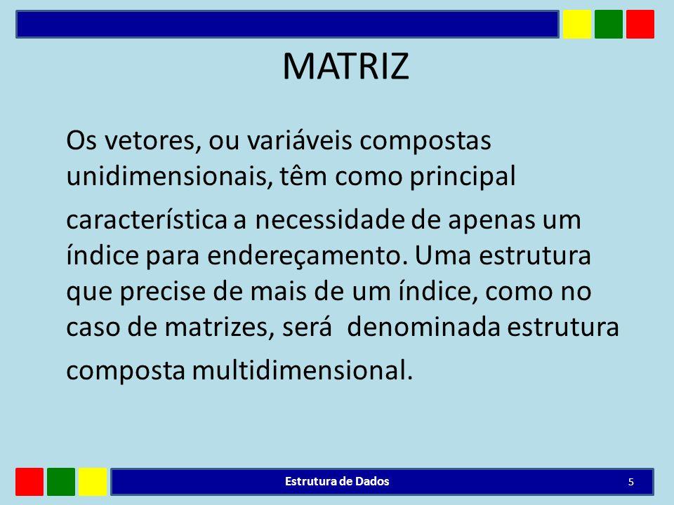 MATRIZ Os vetores, ou variáveis compostas unidimensionais, têm como principal característica a necessidade de apenas um índice para endereçamento. Uma