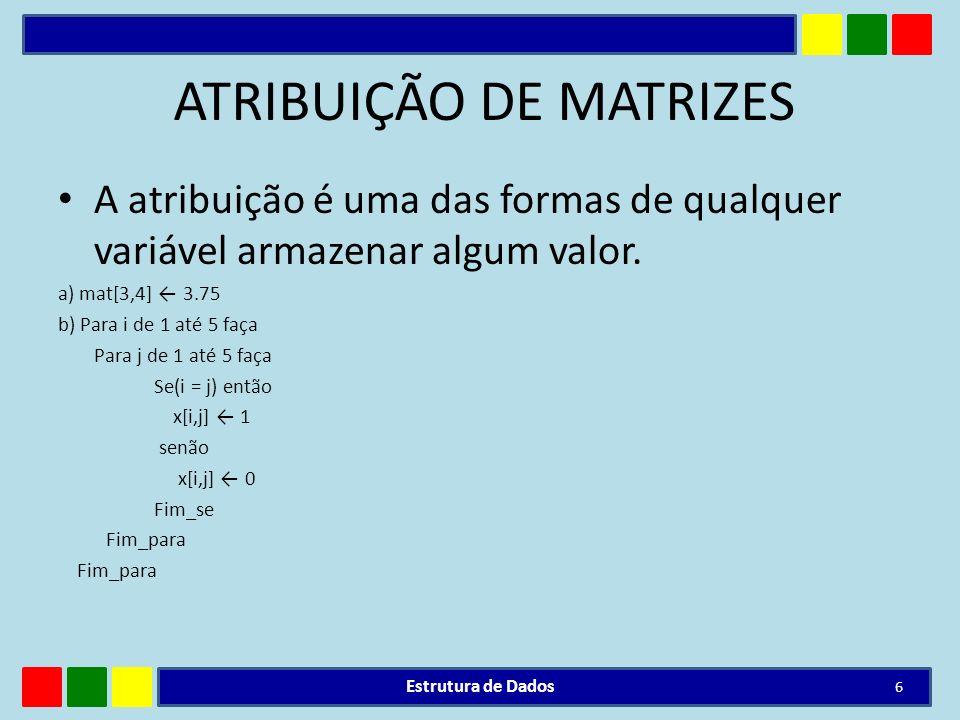 ATRIBUIÇÃO DE MATRIZES A atribuição é uma das formas de qualquer variável armazenar algum valor. a) mat[3,4] 3.75 b) Para i de 1 até 5 faça Para j de