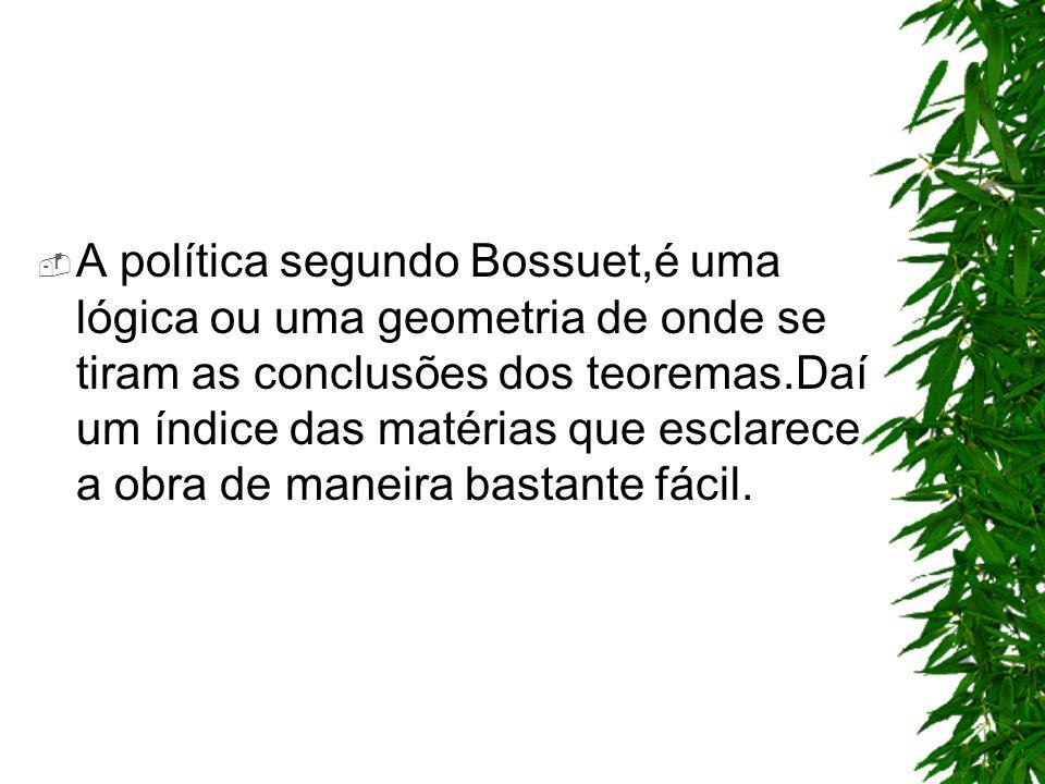 A política segundo Bossuet,é uma lógica ou uma geometria de onde se tiram as conclusões dos teoremas.Daí um índice das matérias que esclarece a obra d