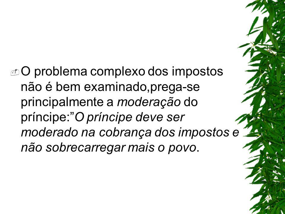 O problema complexo dos impostos não é bem examinado,prega-se principalmente a moderação do príncipe:O príncipe deve ser moderado na cobrança dos impo