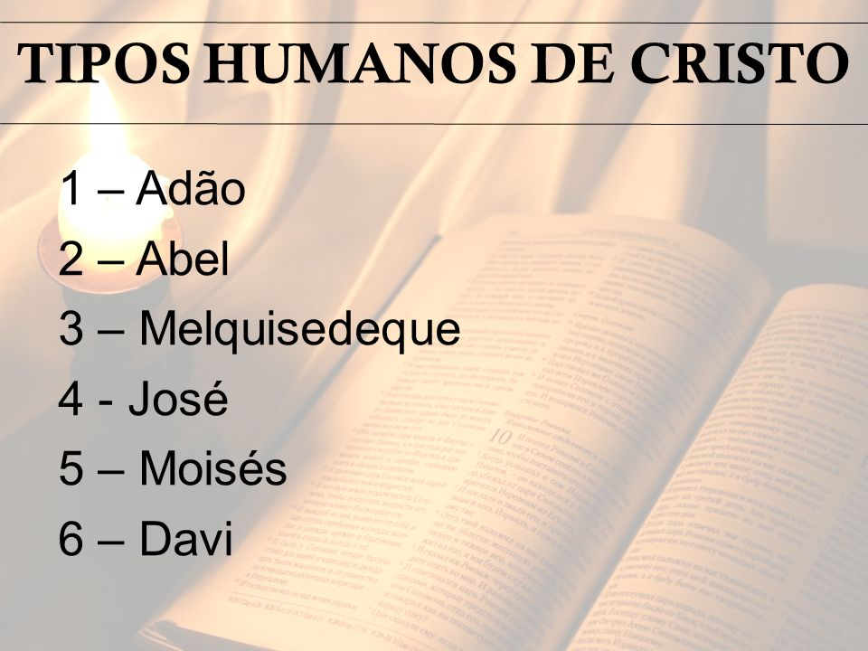 1 – Adão 2 – Abel 3 – Melquisedeque 4 - José 5 – Moisés 6 – Davi TIPOS HUMANOS DE CRISTO