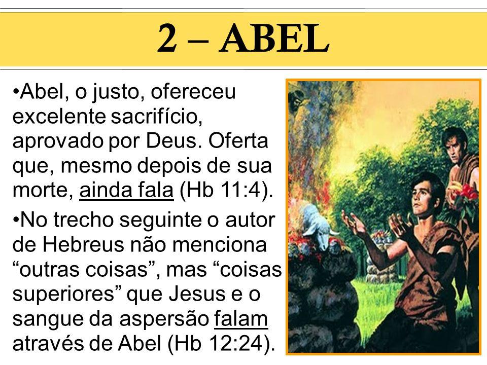 2 – ABEL Abel, o justo, ofereceu excelente sacrifício, aprovado por Deus. Oferta que, mesmo depois de sua morte, ainda fala (Hb 11:4). No trecho segui
