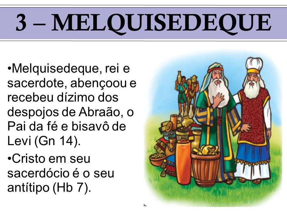 3 – MELQUISEDEQUE Melquisedeque, rei e sacerdote, abençoou e recebeu dízimo dos despojos de Abraão, o Pai da fé e bisavô de Levi (Gn 14). Cristo em se