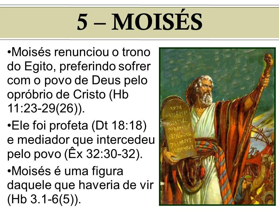 5 – MOISÉS Moisés renunciou o trono do Egito, preferindo sofrer com o povo de Deus pelo opróbrio de Cristo (Hb 11:23-29(26)). Ele foi profeta (Dt 18:1