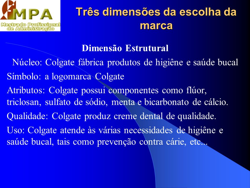 Três dimensões da escolha da marca Dimensão Estrutural Núcleo: Colgate fábrica produtos de higiêne e saúde bucal Símbolo: a logomarca Colgate Atributo