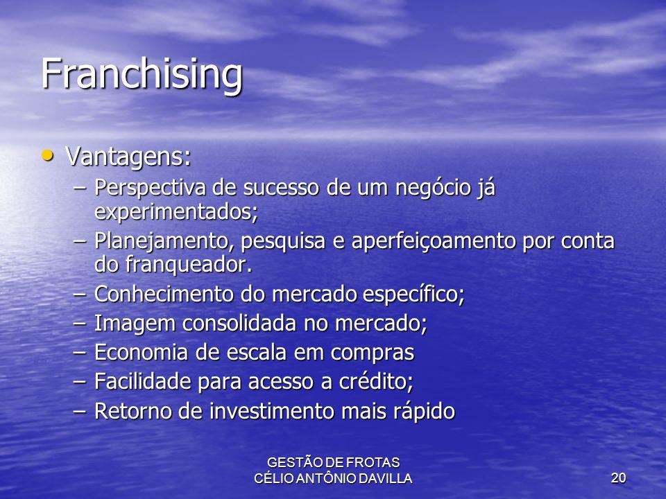 GESTÃO DE FROTAS CÉLIO ANTÔNIO DAVILLA20 Franchising Vantagens: Vantagens: –Perspectiva de sucesso de um negócio já experimentados; –Planejamento, pes