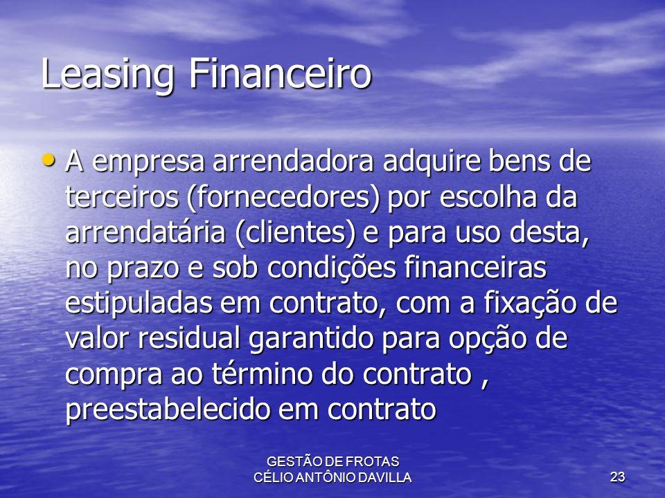GESTÃO DE FROTAS CÉLIO ANTÔNIO DAVILLA23 Leasing Financeiro A empresa arrendadora adquire bens de terceiros (fornecedores) por escolha da arrendatária