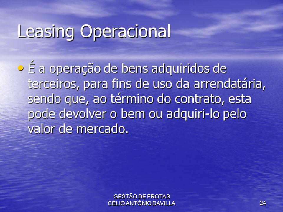 GESTÃO DE FROTAS CÉLIO ANTÔNIO DAVILLA24 Leasing Operacional É a operação de bens adquiridos de terceiros, para fins de uso da arrendatária, sendo que