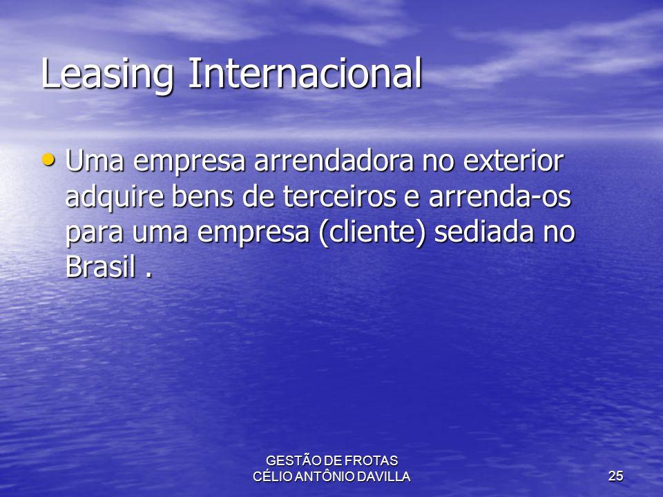 GESTÃO DE FROTAS CÉLIO ANTÔNIO DAVILLA25 Leasing Internacional Uma empresa arrendadora no exterior adquire bens de terceiros e arrenda-os para uma emp