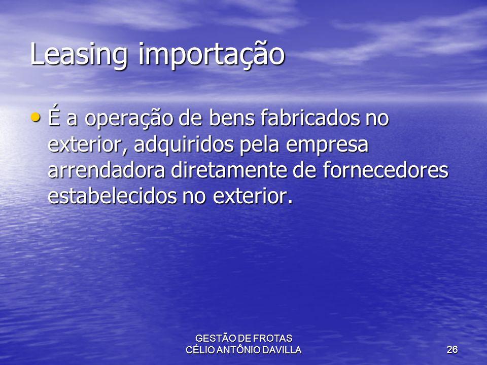 GESTÃO DE FROTAS CÉLIO ANTÔNIO DAVILLA26 Leasing importação É a operação de bens fabricados no exterior, adquiridos pela empresa arrendadora diretamen