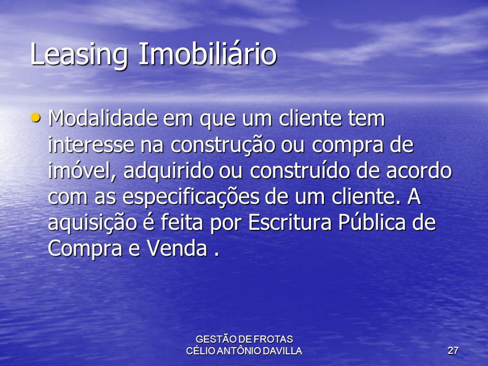 GESTÃO DE FROTAS CÉLIO ANTÔNIO DAVILLA27 Leasing Imobiliário Modalidade em que um cliente tem interesse na construção ou compra de imóvel, adquirido o