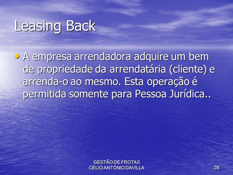 GESTÃO DE FROTAS CÉLIO ANTÔNIO DAVILLA28 Leasing Back A empresa arrendadora adquire um bem de propriedade da arrendatária (cliente) e arrenda-o ao mes