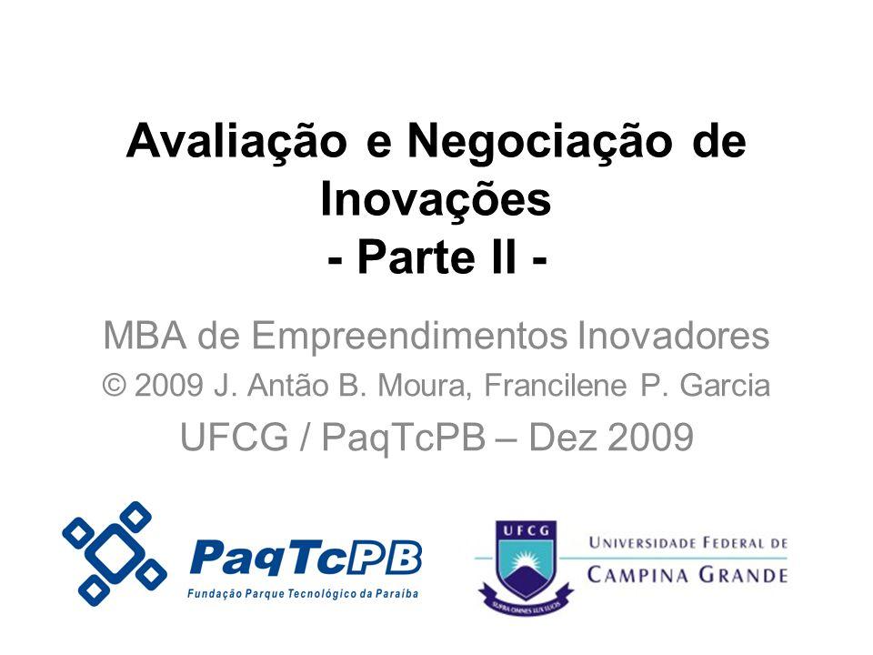 Avaliação e Negociação de Inovações - Parte II - MBA de Empreendimentos Inovadores © 2009 J. Antão B. Moura, Francilene P. Garcia UFCG / PaqTcPB – Dez