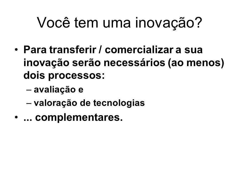 Você tem uma inovação? Para transferir / comercializar a sua inovação serão necessários (ao menos) dois processos: –avaliação e –valoração de tecnolog