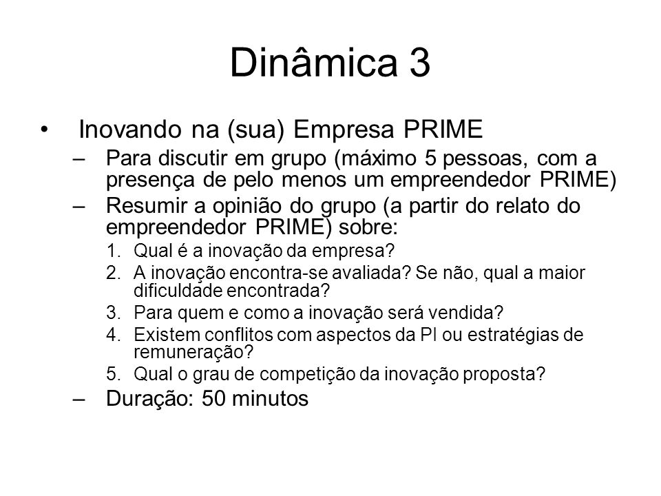 Dinâmica 3 Inovando na (sua) Empresa PRIME –Para discutir em grupo (máximo 5 pessoas, com a presença de pelo menos um empreendedor PRIME) –Resumir a o