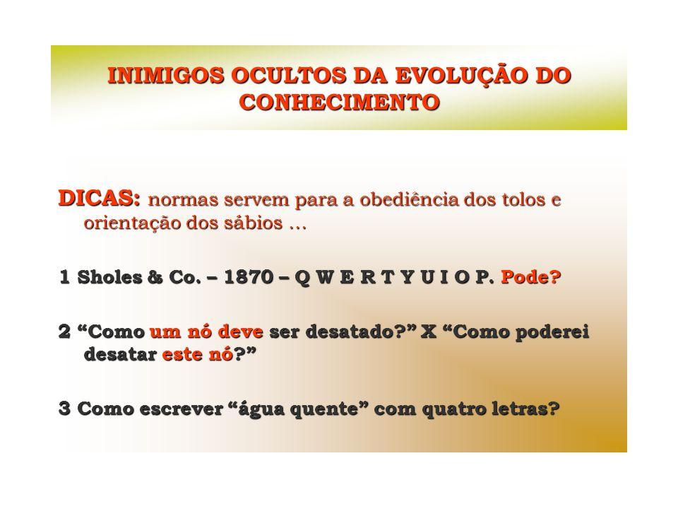 INIMIGOS OCULTOS DA EVOLUÇÃO DO CONHECIMENTO DICAS: normas servem para a obediência dos tolos e orientação dos sábios... 1 Sholes & Co. – 1870 – Q W E