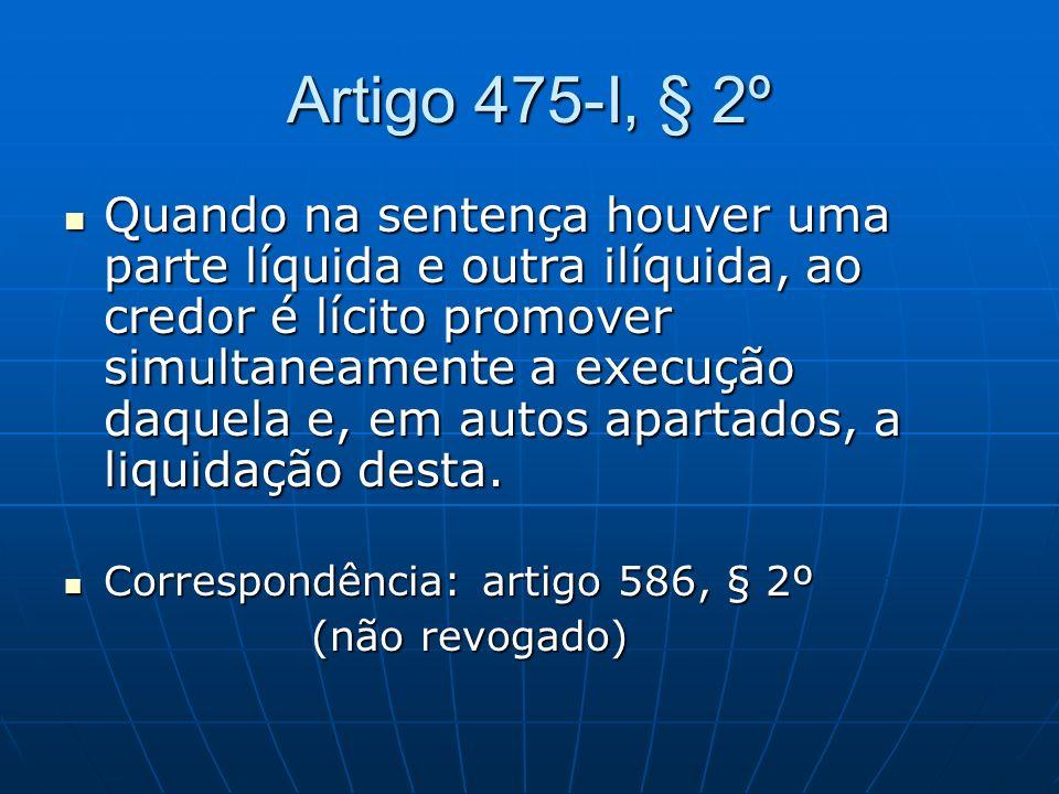 Artigo 475-I, § 2º Quando na sentença houver uma parte líquida e outra ilíquida, ao credor é lícito promover simultaneamente a execução daquela e, em
