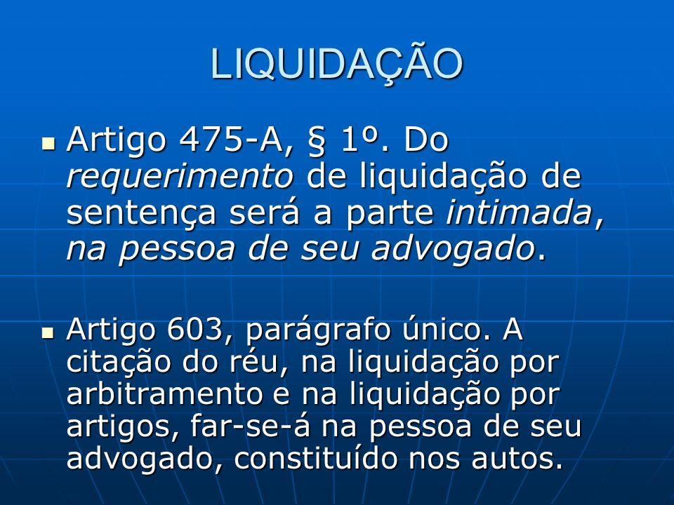 LIQUIDAÇÃO Artigo 475-A, § 1º. Do requerimento de liquidação de sentença será a parte intimada, na pessoa de seu advogado. Artigo 475-A, § 1º. Do requ