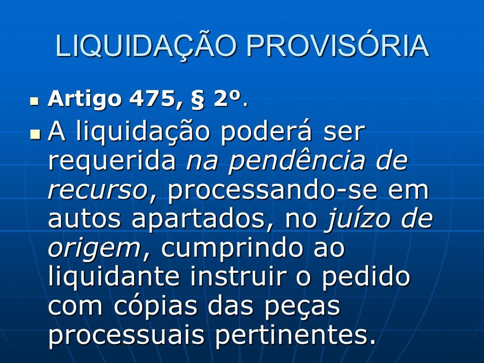 LIQUIDAÇÃO PROVISÓRIA Artigo 475, § 2º. Artigo 475, § 2º. A liquidação poderá ser requerida na pendência de recurso, processando-se em autos apartados