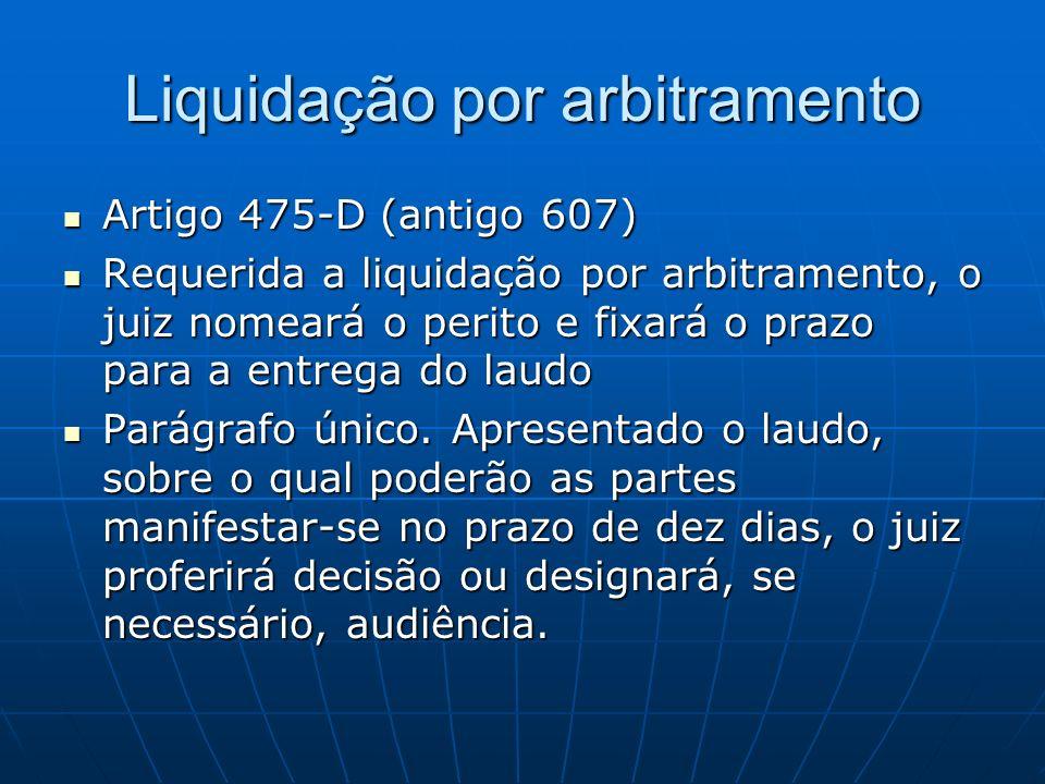 Liquidação por arbitramento Artigo 475-D (antigo 607) Artigo 475-D (antigo 607) Requerida a liquidação por arbitramento, o juiz nomeará o perito e fix