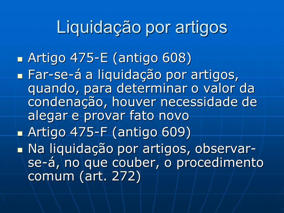 Liquidação por artigos Artigo 475-E (antigo 608) Artigo 475-E (antigo 608) Far-se-á a liquidação por artigos, quando, para determinar o valor da conde
