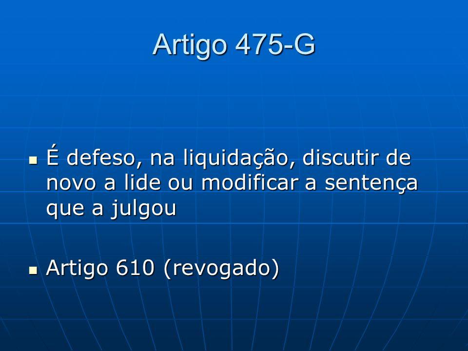 Artigo 475-G É defeso, na liquidação, discutir de novo a lide ou modificar a sentença que a julgou É defeso, na liquidação, discutir de novo a lide ou