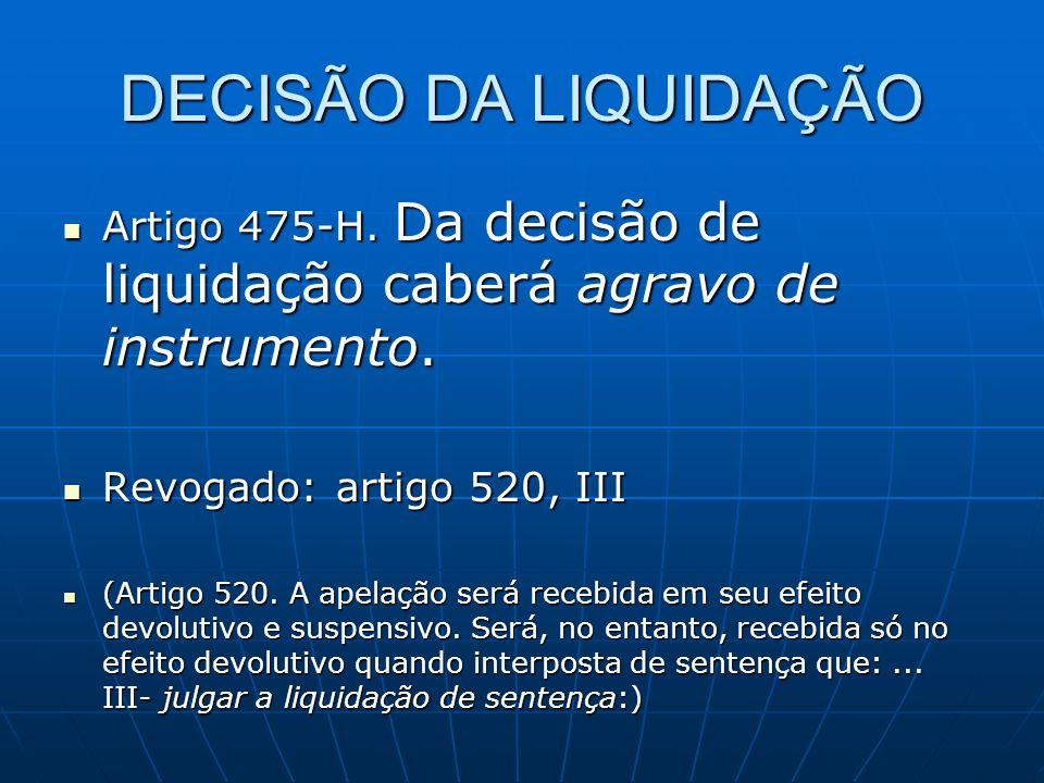 DECISÃO DA LIQUIDAÇÃO Artigo 475-H. Da decisão de liquidação caberá agravo de instrumento. Artigo 475-H. Da decisão de liquidação caberá agravo de ins