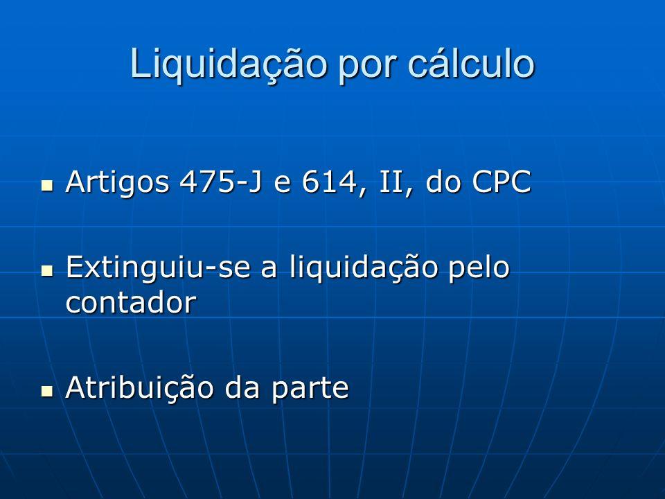 Liquidação por cálculo Artigos 475-J e 614, II, do CPC Artigos 475-J e 614, II, do CPC Extinguiu-se a liquidação pelo contador Extinguiu-se a liquidaç