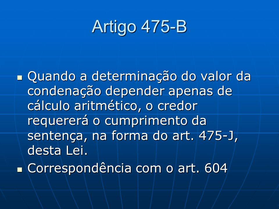 Artigo 475-B Quando a determinação do valor da condenação depender apenas de cálculo aritmético, o credor requererá o cumprimento da sentença, na form