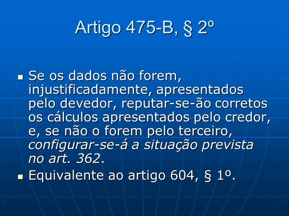 Artigo 475-B, § 2º Se os dados não forem, injustificadamente, apresentados pelo devedor, reputar-se-ão corretos os cálculos apresentados pelo credor,