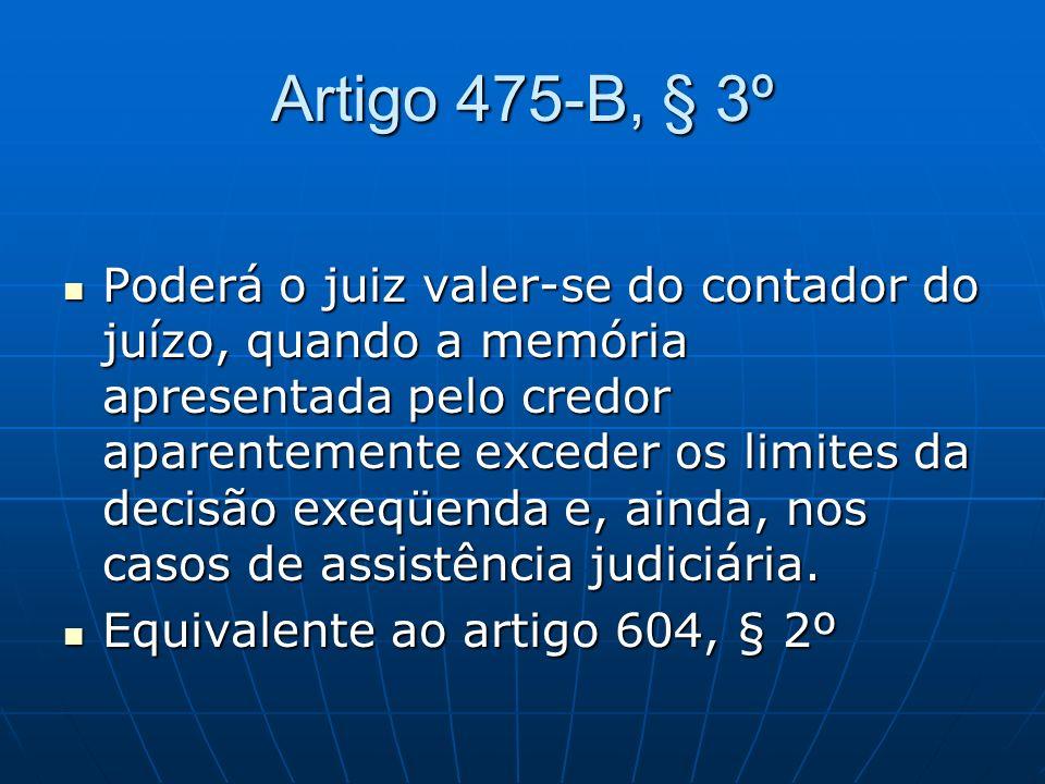 Artigo 475-B, § 3º Poderá o juiz valer-se do contador do juízo, quando a memória apresentada pelo credor aparentemente exceder os limites da decisão e